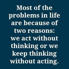 Most of the problems in life are because of two reasons : we act without thinking or we keep thinking without acting.