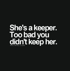 She's a keeper. Too bad you didn't keep her.
