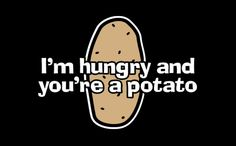 I'M+HUNGRY+AND+YOU'RE+A+POTATO T-SHIRT, tshirthell.com
