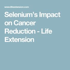 Selenium's  Impact on Cancer Reduction - Life Extension