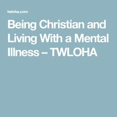 Being Christian and Living With a Mental Illness – TWLOHA