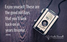 """Enjoy yourself. These are the good old days that you'll look back on in years to come."" - Unknown"