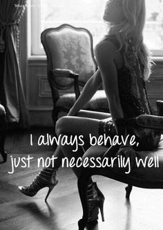 I always behave but not always well... good girl at heart but bad girl by nature?