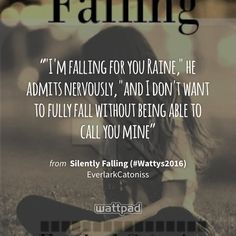 """""""""""I'm falling for you Raine,"""" he admits nervously, """"and I don't want to fully fall without being able to call you mine"""" - from Silently Falling (#Wattys2016) (on Wattpad) https://www.wattpad.com/293766284?utm_source=ios&utm_medium=pinterest&utm_content=share_quote&wp_page=quote&wp_uname=MaSamI9599&wp_originator=Eo9OzY8MssjV0lHxgsc0Ur2fITNWaFiBgNUc5coL1%2FAXd23H%2F37HBeqY2evdu7xCM6kzIcRK%2FjEaKyXbIhL1%2FIwg77809vfEUIY8th%2FWlavYF8I6yFfg1Ep22Ug7b4MQ #quote #wattpad"""