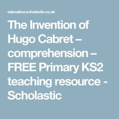 The Invention of Hugo Cabret – comprehension – FREE Primary KS2 teaching resource - Scholastic