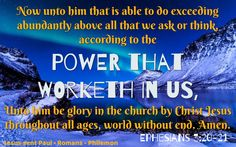 """""""Now unto him that is able to do exceeding abundantly above all that we ask or think, according to the power that worketh in us, Unto him be glory in the church by Christ Jesus throughout all ages, world without end. Amen."""" Ephesians 3:20-21 KJV  Grace and peace in Christ!"""