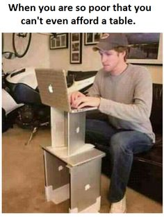 So Poor - If he's so poor he can't afford a table, how does he have enough laptops to do that?