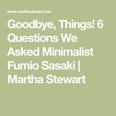 Goodbye, Things! 6 Questions We Asked Minimalist Fumio Sasaki | Martha Stewart