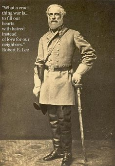 """""""What a cruel thing war is... to fill our hearts with hatred instead of love for our neighbors"""" - Robert E Lee"""