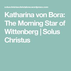 Katharina von Bora: The Morning Star of Wittenberg | Solus Christus