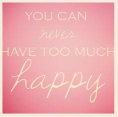 You can never have too much happy.