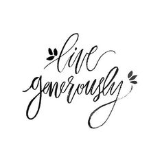 Ever since I was prompted to come up with a few designs for this phrase, I've been thinking more and more about what it means to truly LIVE generously. What does it mean to you?