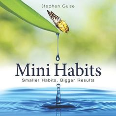 Mini Habits: Smaller Habits, Bigger Results by Stephen Guise ((Volume 1,2013)