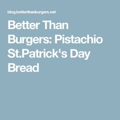 Better Than Burgers: Pistachio St.Patrick's Day Bread