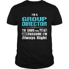 I'm A Group Director, Les't Just Assume I'm Always Right T-Shirt, Hoodie Group Director