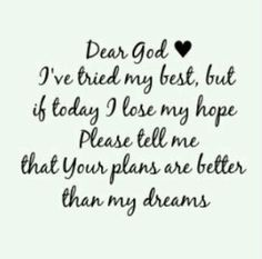 Dear God, I've tried my best , but if today I lose my hope please tell me that your plans are better than my dreams.