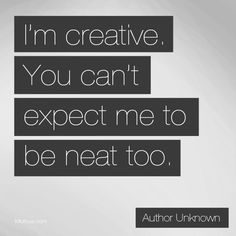 I'm Creative - You Can't Expect Me To Be Neat Too