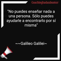 """Galileo Galilei Coachinghadasdeamor """" No puedes enseñar nada a una persona, solo puedes ayudarle a encontrarlo por si misma"""""""