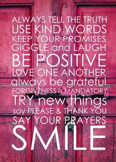 Always tell the truth; use kind words. Keep your promises. Giggle and laugh. Be positive; love one another. Always be grateful; forgiveness is mandatory. Try new things, say please and thank you. Say your prayers and smile. :)