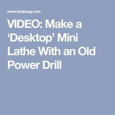 VIDEO: Make a 'Desktop' Mini Lathe With an Old Power Drill