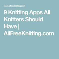 9 Knitting Apps All Knitters Should Have | AllFreeKnitting.com