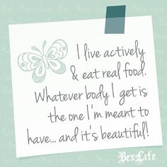 """""""I live actively & eat real food. Whatever body I get is the one I'm meant to have...and it's beautiful!"""" BexLife"""