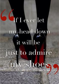 """""""If I ever let my head down, it will be just to admire my shoes!"""" Too right!"""