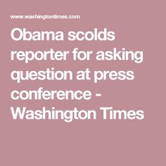 Obama scolds reporter for asking question at press conference - Washington Times