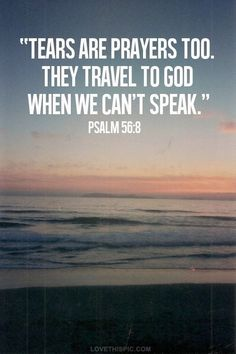 Tears are prayers too. They travel to God when we can't speak. Psalm 56:8