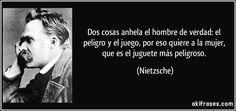 Dos cosas anhela el hombre de verdad: el peligro y el juego, por eso quiere a la mujer, que es el juguete más peligroso. (Nietzsche)