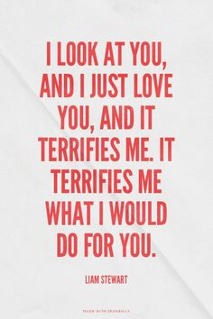 I look at you, and I just love you, and it terrifies me. It terrifies me what I would do for you. - Liam Stewart | unluckymonster made this with Spoken.ly