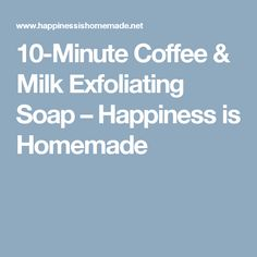 10-Minute Coffee & Milk Exfoliating Soap – Happiness is Homemade