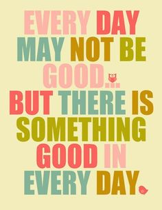 Every day may not be good but there is something good in every day :)