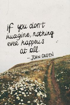 """If you don't imagine, nothing ever happens at all."" ∞ John Green #quote"