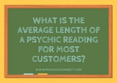 What is the average length of a psychic reading for most customers? Average length of reading varies depending on the number of questions the client asks. However, we recommend at least 20 minutes for customers to have a satisfactory experience.