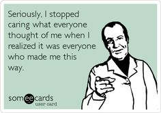 Seriously, I stopped caring what everyone thought of me when I realized it was everyone who made me this way.