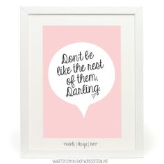 Don't Be Like The Rest Of Them Darling  by wordsdesignlove on Etsy, £8.00