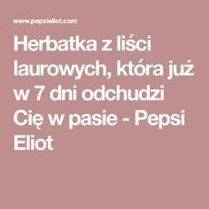 Herbatka z liści laurowych, która już w 7 dni odchudzi Cię w pasie - Pepsi Eliot Pepsi, Beauty Habits, Natural Cosmetics, Healthy Tips, Natural Remedies, Life Hacks, Clean Eating, Health Fitness, Food And Drink