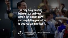 The only thing standing between you and your goal is the bullshit story you keep telling yourself as to why you can't achieve it. – Wolf of Wall Street (2013) 16 Awesome Leonardo DiCaprio Movie Character Quotes