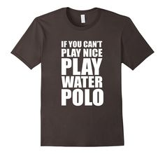 If You Can't Play Nice Play Water Polo Tshirt. Available in a variety of colors and sizes.