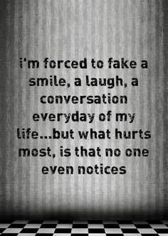 I fake smiles all the time. If only someone would wrap their arms around me and tell me to stop because they noticed