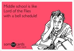Middle school is like Lord of the Flies with a bell schedule! - Mr. Larson