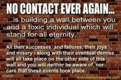 NO CONTACT ever again is building a wall between you & a toxic individual which will stand for all eternity. All their successes & failures, their joys & misery - along with their eventual demise will all take place on the other side of this wall & you will neither be aware of, nor care that these events took place.