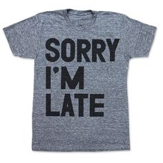 Sorry I'm Late men's/unisex by printliberation on Etsy, $24.00. This one is mens unisex t shirt