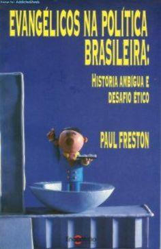 Evangélicos na política brasileira: história ambígua e desafio ético  Paul Freston
