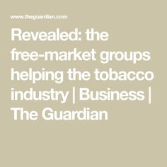 Revealed: the free-market groups helping the tobacco industry Tobacco Industry, Free Market, The Guardian, Industrial, Positivity, Marketing, Business, Health, Health Care