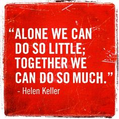 Alone we can do so little; together we can do so much