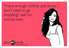 The life of every female! #ecards #shoes #clothes #girlprobs