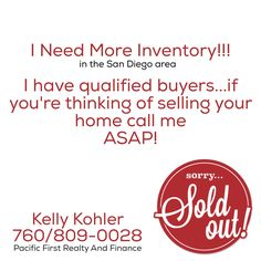 Real Estate inventory is low! I am in need of multiple properties in the San Diego area! Sell fast at top dollar! I have multiple buyers and they are chomping at the bit to get into a new home!