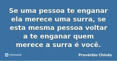 Se uma pessoa te enganar ela merece uma surra, se esta mesma pessoa voltar a te enganar quem merece a surra é você. — Provérbio Chinês